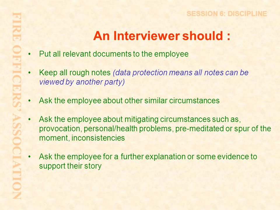 An Interviewer should : Put all relevant documents to the employee Keep all rough notes (data protection means all notes can be viewed by another part