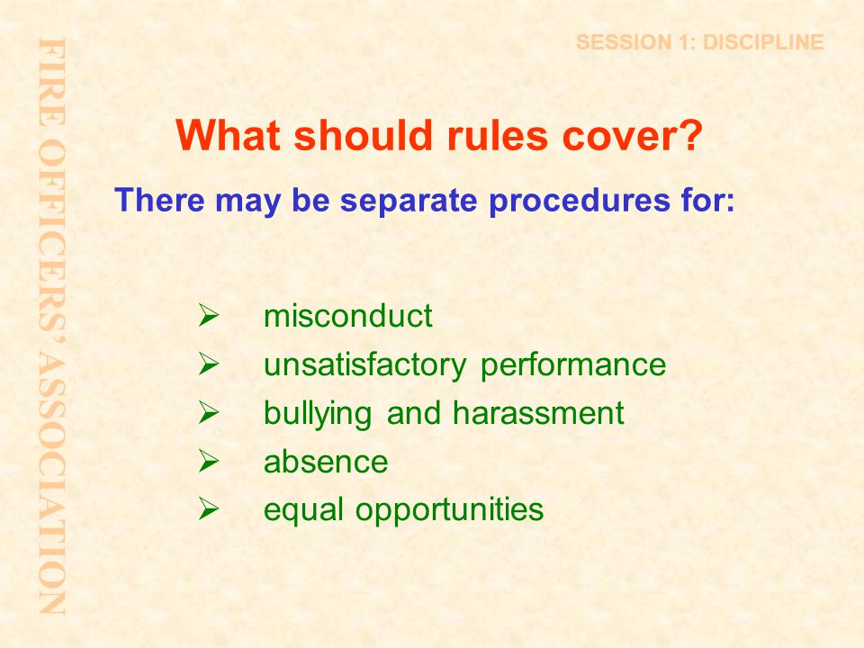What should rules cover? There may be separate procedures for:  misconduct  unsatisfactory performance  bullying and harassment  absence  equal o