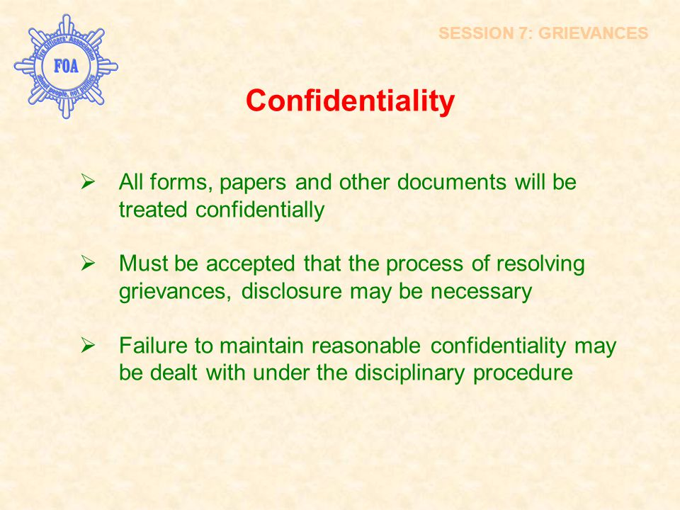 Confidentiality  All forms, papers and other documents will be treated confidentially  Must be accepted that the process of resolving grievances, di