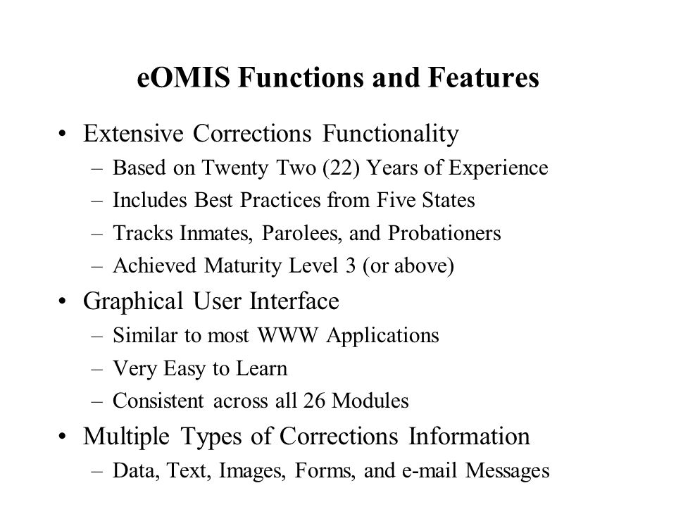 eOMIS Functions and Features Extensive Corrections Functionality –Based on Twenty Two (22) Years of Experience –Includes Best Practices from Five States –Tracks Inmates, Parolees, and Probationers –Achieved Maturity Level 3 (or above) Graphical User Interface –Similar to most WWW Applications –Very Easy to Learn –Consistent across all 26 Modules Multiple Types of Corrections Information –Data, Text, Images, Forms, and e-mail Messages