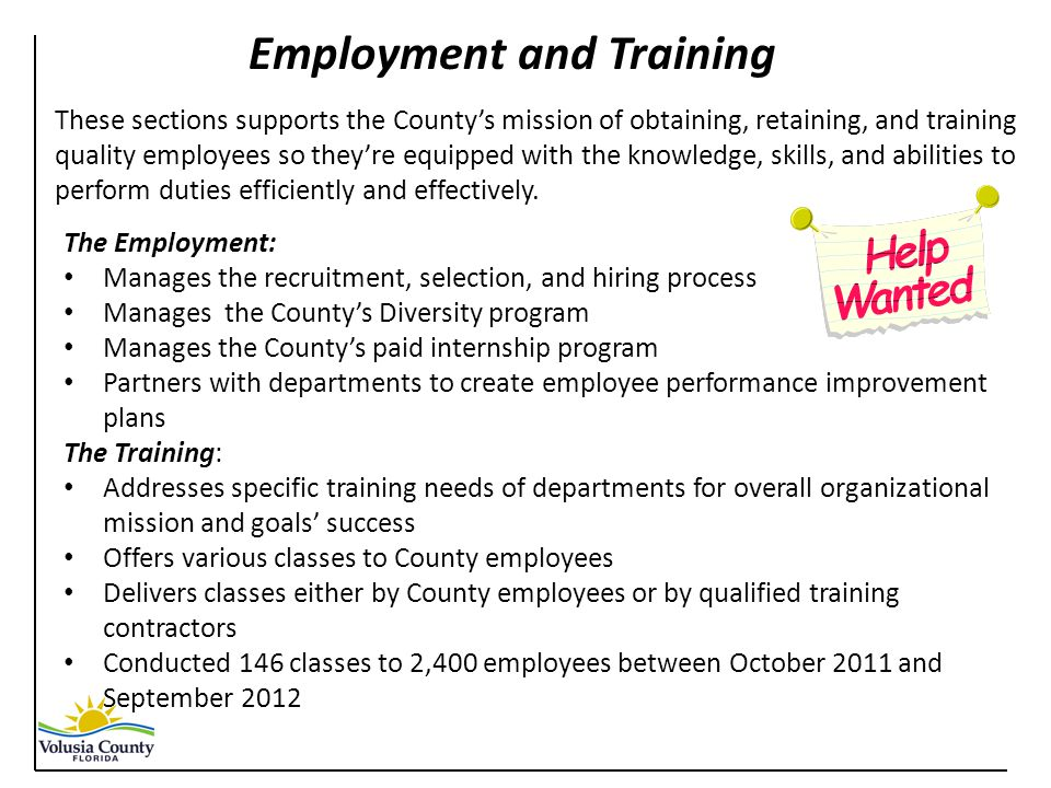 The Employment: Manages the recruitment, selection, and hiring process Manages the County's Diversity program Manages the County's paid internship program Partners with departments to create employee performance improvement plans The Training: Addresses specific training needs of departments for overall organizational mission and goals' success Offers various classes to County employees Delivers classes either by County employees or by qualified training contractors Conducted 146 classes to 2,400 employees between October 2011 and September 2012 Employment and Training These sections supports the County's mission of obtaining, retaining, and training quality employees so they're equipped with the knowledge, skills, and abilities to perform duties efficiently and effectively.