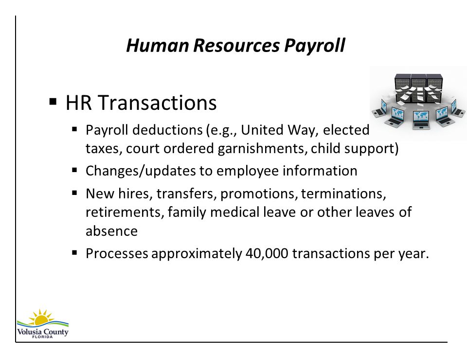 Human Resources Payroll  HR Transactions  Payroll deductions (e.g., United Way, elected benefits, taxes, court ordered garnishments, child support)  Changes/updates to employee information  New hires, transfers, promotions, terminations, retirements, family medical leave or other leaves of absence  Processes approximately 40,000 transactions per year.