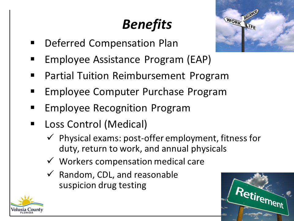Benefits  Deferred Compensation Plan  Employee Assistance Program (EAP)  Partial Tuition Reimbursement Program  Employee Computer Purchase Program  Employee Recognition Program  Loss Control (Medical) Physical exams: post-offer employment, fitness for duty, return to work, and annual physicals Workers compensation medical care Random, CDL, and reasonable suspicion drug testing