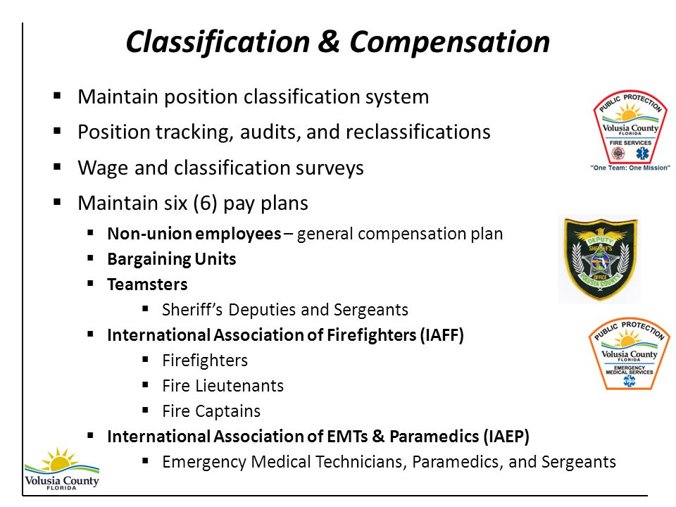  Maintain position classification system  Position tracking, audits, and reclassifications  Wage and classification surveys  Maintain six (6) pay plans  Non-union employees – general compensation plan  Bargaining Units  Teamsters  Sheriff's Deputies and Sergeants  International Association of Firefighters (IAFF)  Firefighters  Fire Lieutenants  Fire Captains  International Association of EMTs & Paramedics (IAEP)  Emergency Medical Technicians, Paramedics, and Sergeants Classification & Compensation
