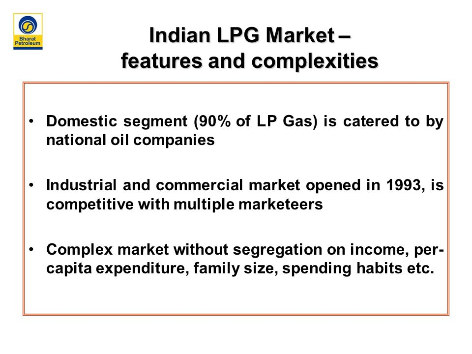 Indian LPG Market – features and complexities Domestic segment (90% of LP Gas) is catered to by national oil companies Industrial and commercial market opened in 1993, is competitive with multiple marketeers Complex market without segregation on income, per- capita expenditure, family size, spending habits etc.