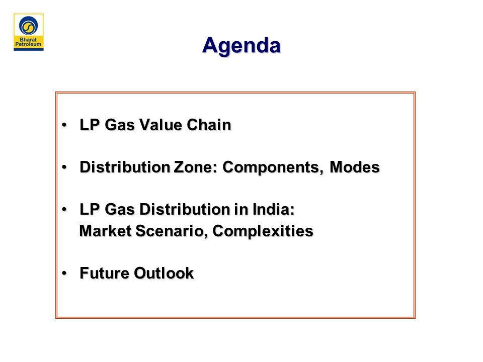 Agenda LP Gas Value ChainLP Gas Value Chain Distribution Zone: Components, ModesDistribution Zone: Components, Modes LP Gas Distribution in India:LP Gas Distribution in India: Market Scenario, Complexities Market Scenario, Complexities Future OutlookFuture Outlook