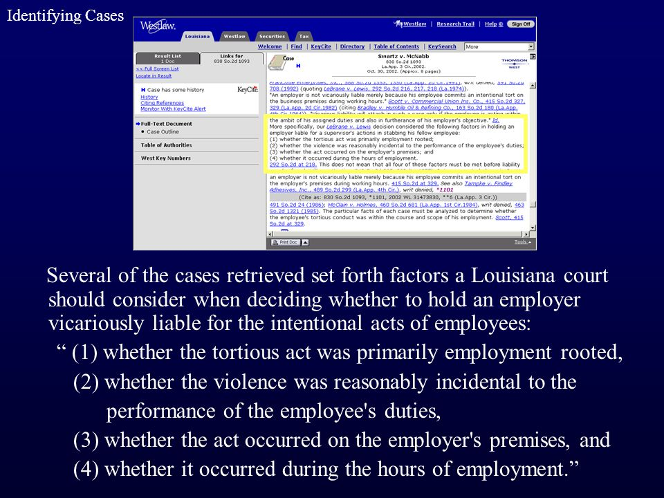 Several of the cases retrieved set forth factors a Louisiana court should consider when deciding whether to hold an employer vicariously liable for the intentional acts of employees: (1) whether the tortious act was primarily employment rooted, (2) whether the violence was reasonably incidental to the performance of the employee s duties, (3) whether the act occurred on the employer s premises, and (4) whether it occurred during the hours of employment. Identifying Cases