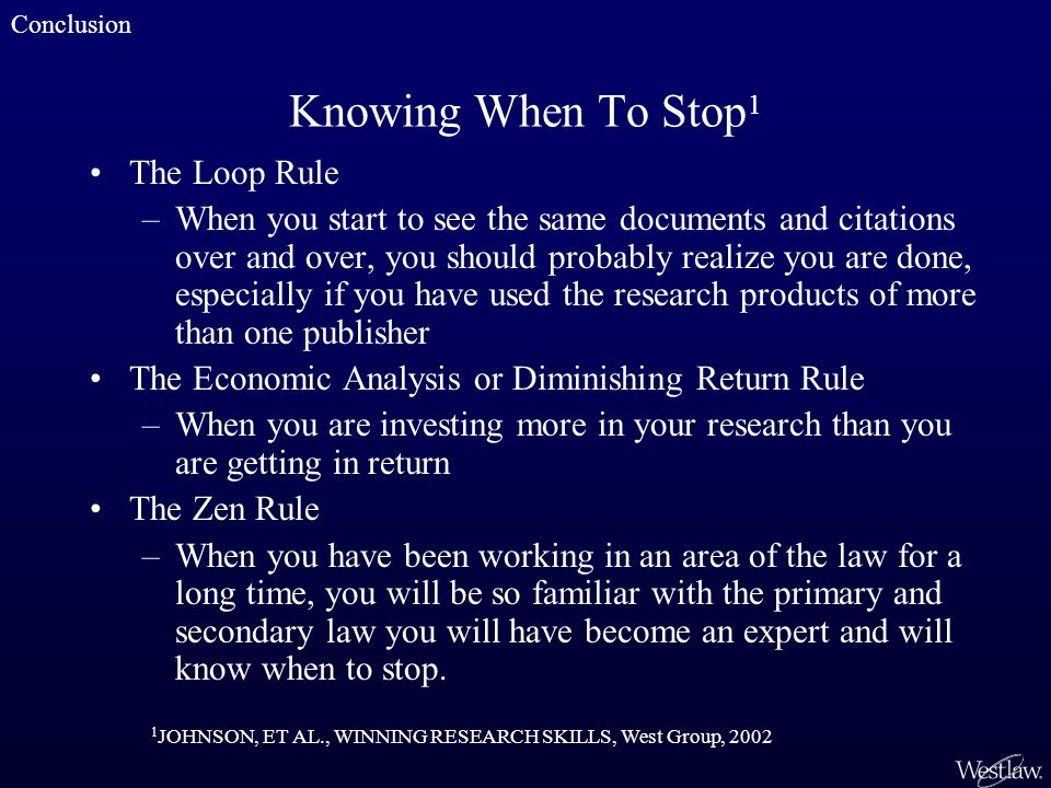 Knowing When To Stop 1 The Loop Rule –When you start to see the same documents and citations over and over, you should probably realize you are done, especially if you have used the research products of more than one publisher The Economic Analysis or Diminishing Return Rule –When you are investing more in your research than you are getting in return The Zen Rule –When you have been working in an area of the law for a long time, you will be so familiar with the primary and secondary law you will have become an expert and will know when to stop.