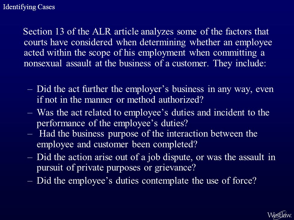 Section 13 of the ALR article analyzes some of the factors that courts have considered when determining whether an employee acted within the scope of his employment when committing a nonsexual assault at the business of a customer.