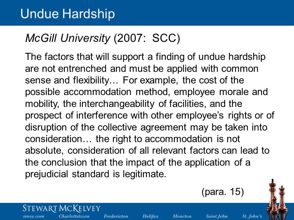 Undue Hardship McGill University (2007: SCC) The factors that will support a finding of undue hardship are not entrenched and must be applied with common sense and flexibility… For example, the cost of the possible accommodation method, employee morale and mobility, the interchangeability of facilities, and the prospect of interference with other employee's rights or of disruption of the collective agreement may be taken into consideration… the right to accommodation is not absolute, consideration of all relevant factors can lead to the conclusion that the impact of the application of a prejudicial standard is legitimate.