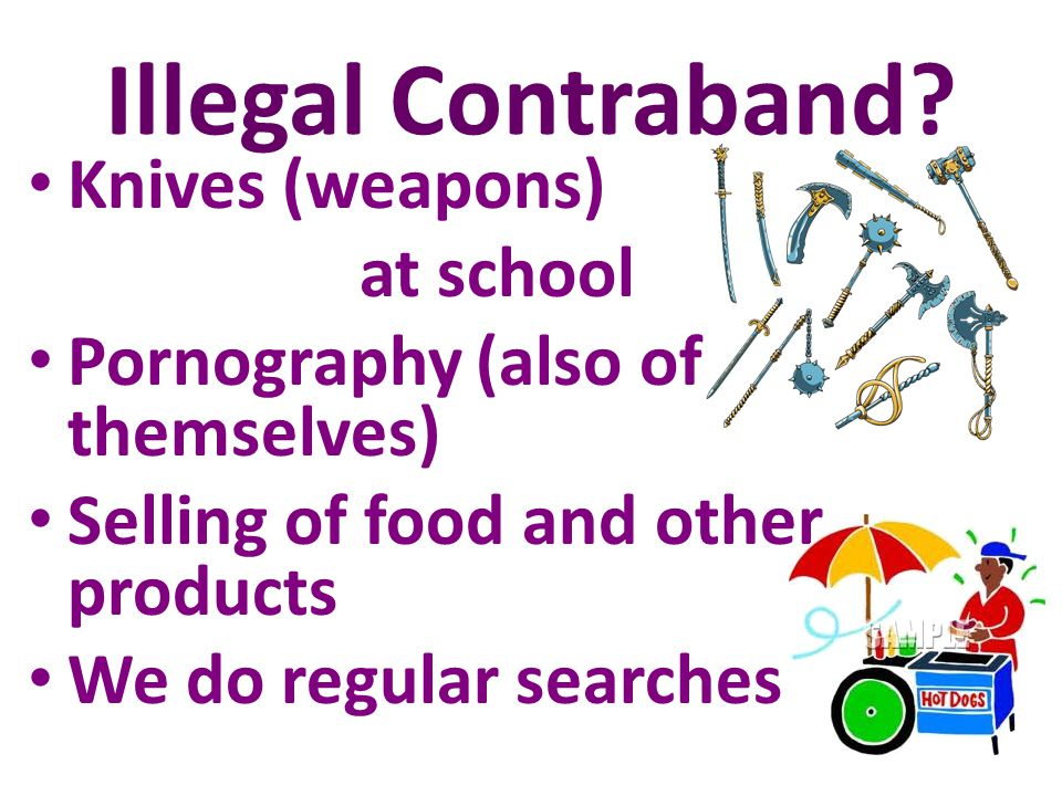 Illegal Contraband? Knives (weapons) at school Pornography (also of themselves) Selling of food and other products We do regular searches