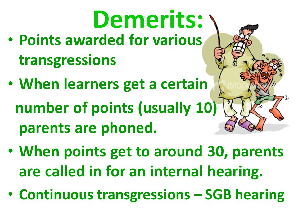 Points awarded for various transgressions When learners get a certain number of points (usually 10) parents are phoned.