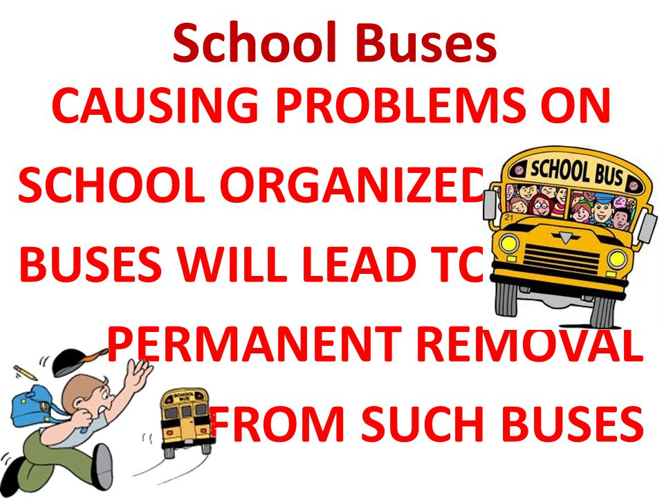 CAUSING PROBLEMS ON SCHOOL ORGANIZED BUSES WILL LEAD TO PERMANENT REMOVAL FROM SUCH BUSES School Buses