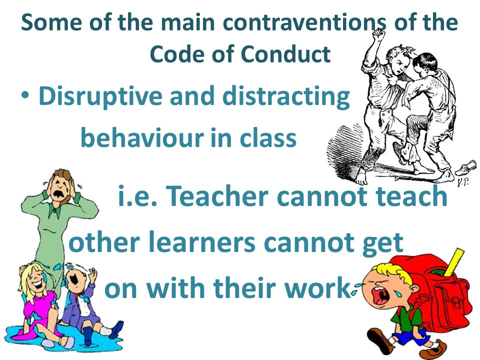 Some of the main contraventions of the Code of Conduct Disruptive and distracting behaviour in class i.e.