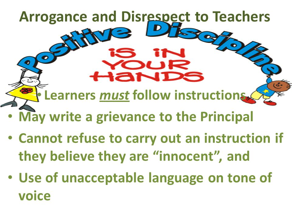 Arrogance and Disrespect to Teachers Learners must follow instructions May write a grievance to the Principal Cannot refuse to carry out an instruction if they believe they are innocent , and Use of unacceptable language on tone of voice