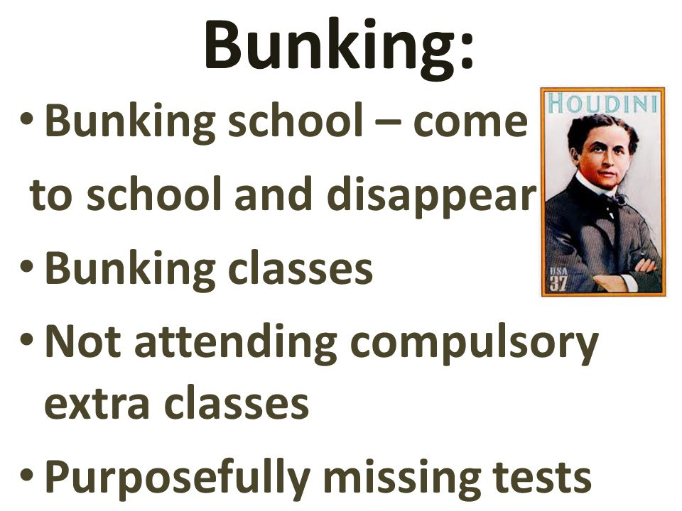 Bunking: Bunking school – come to school and disappear Bunking classes Not attending compulsory extra classes Purposefully missing tests