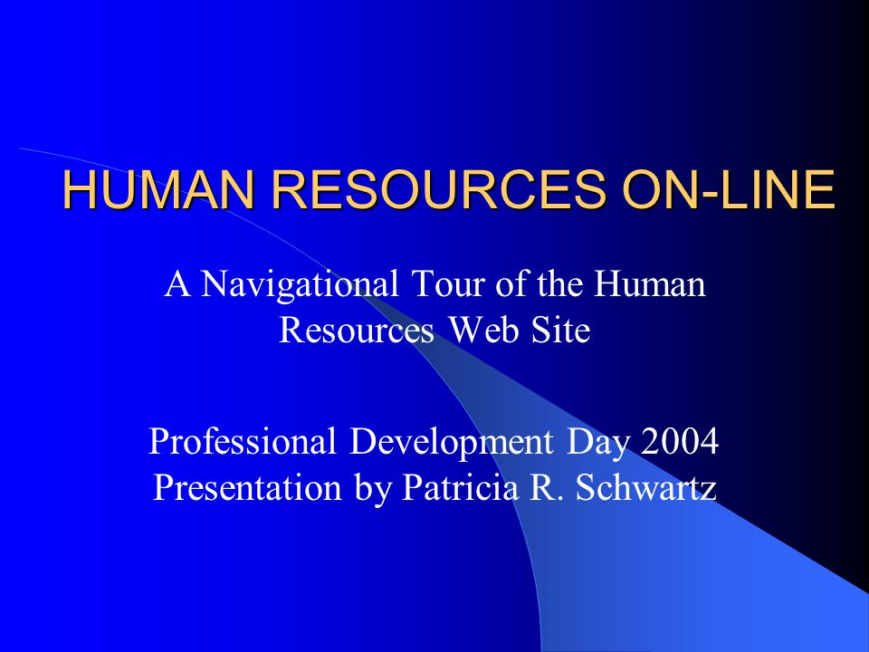 HUMAN RESOURCES ON-LINE A Navigational Tour of the Human Resources Web Site Professional Development Day 2004 Presentation by Patricia R.