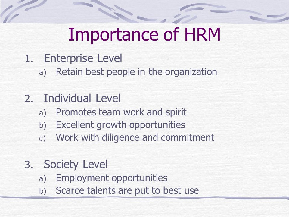 Importance of HRM 1.Enterprise Level a) Retain best people in the organization 2.