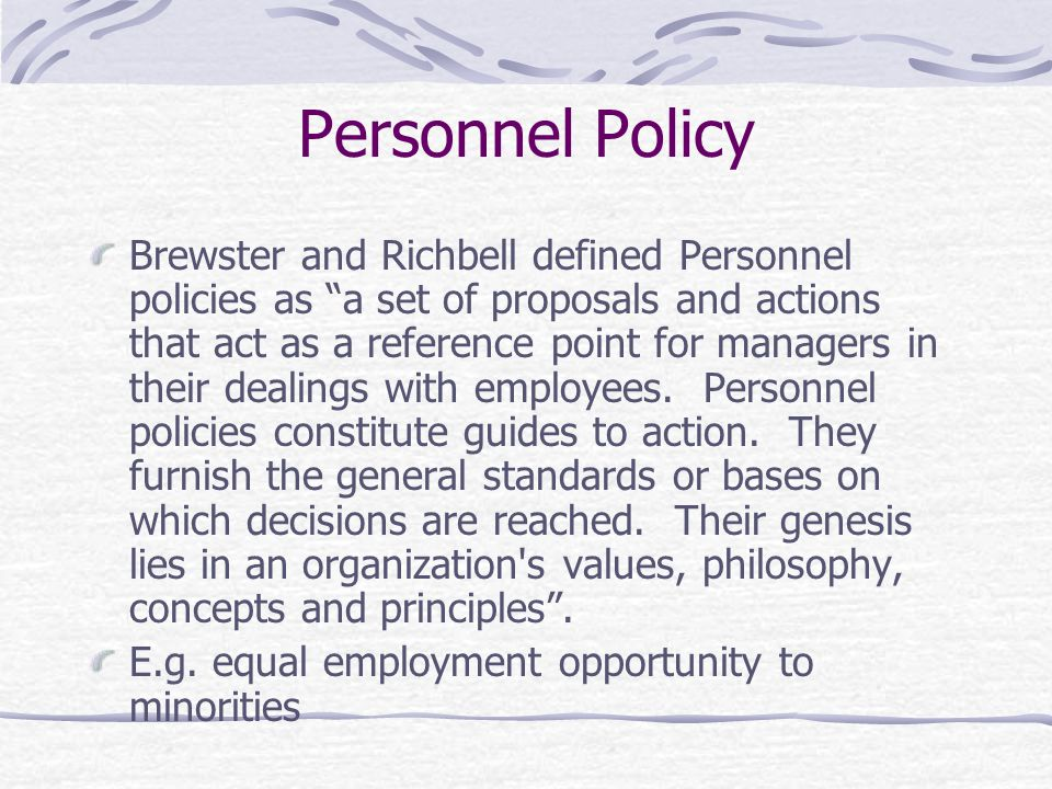 Personnel Policy Brewster and Richbell defined Personnel policies as a set of proposals and actions that act as a reference point for managers in their dealings with employees.