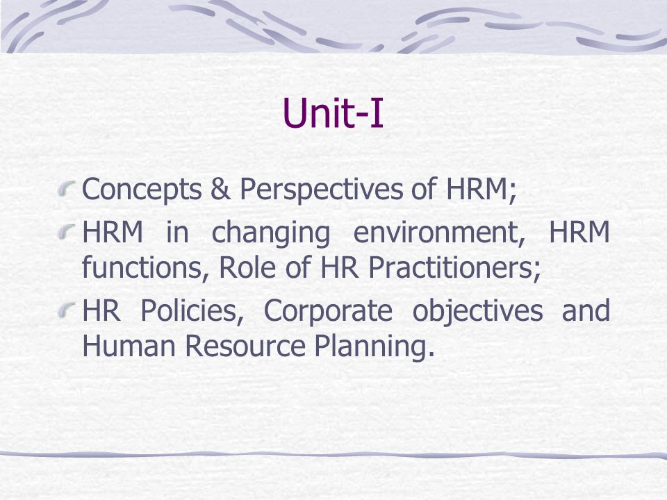 Unit-I Concepts & Perspectives of HRM; HRM in changing environment, HRM functions, Role of HR Practitioners; HR Policies, Corporate objectives and Human Resource Planning.