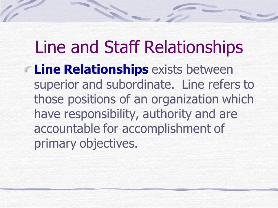 Line and Staff Relationships Line Relationships exists between superior and subordinate.