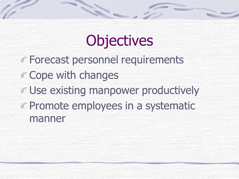 Objectives Forecast personnel requirements Cope with changes Use existing manpower productively Promote employees in a systematic manner
