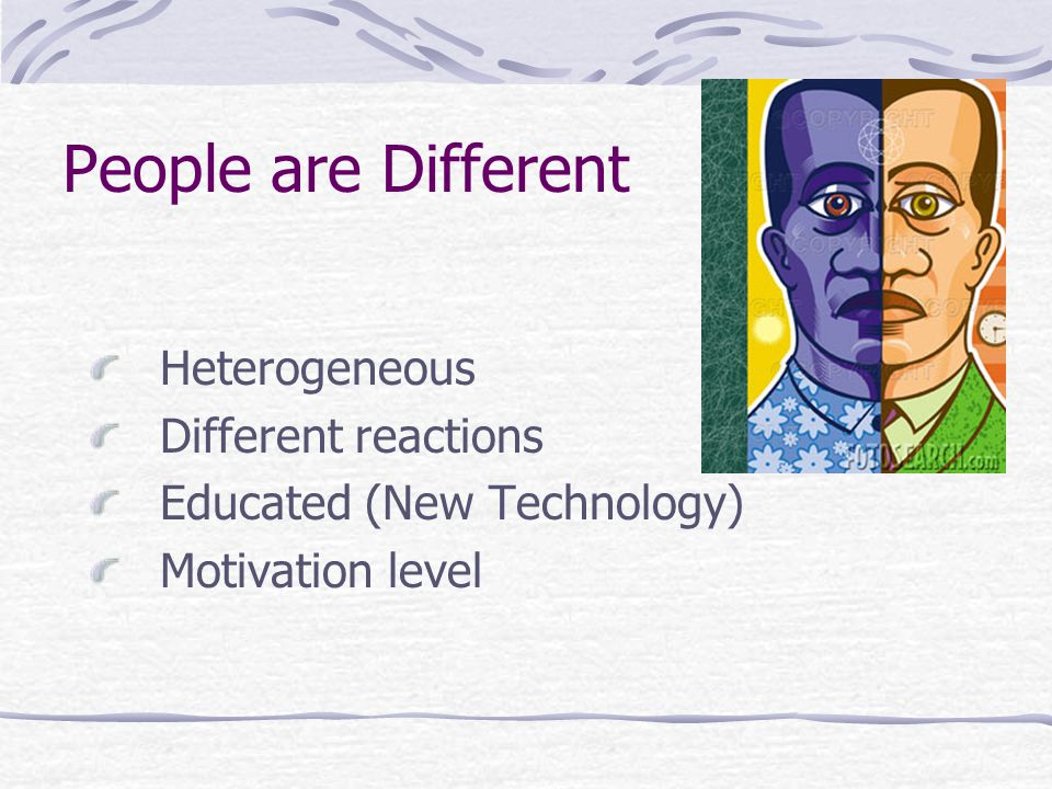 People are Different Heterogeneous Different reactions Educated (New Technology) Motivation level