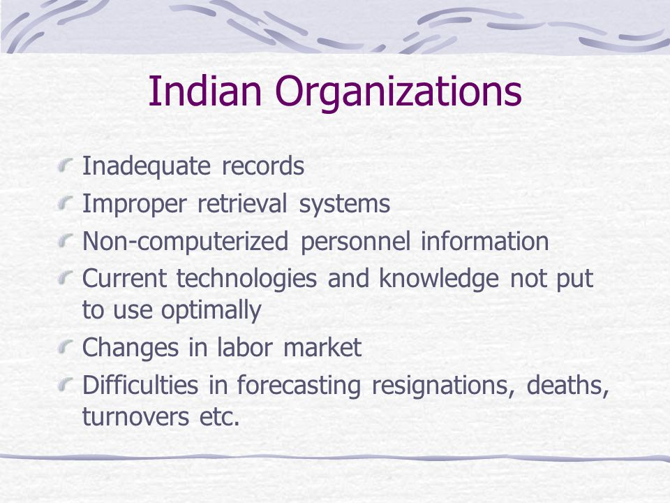 Indian Organizations Inadequate records Improper retrieval systems Non-computerized personnel information Current technologies and knowledge not put to use optimally Changes in labor market Difficulties in forecasting resignations, deaths, turnovers etc.