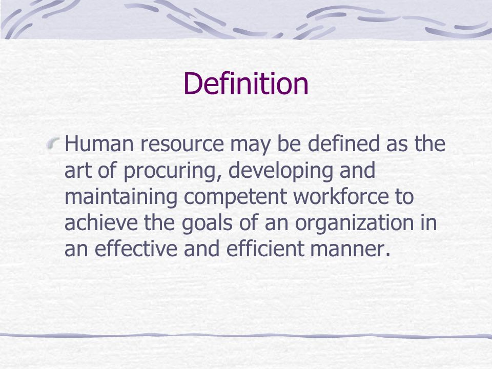 Definition Human resource may be defined as the art of procuring, developing and maintaining competent workforce to achieve the goals of an organization in an effective and efficient manner.