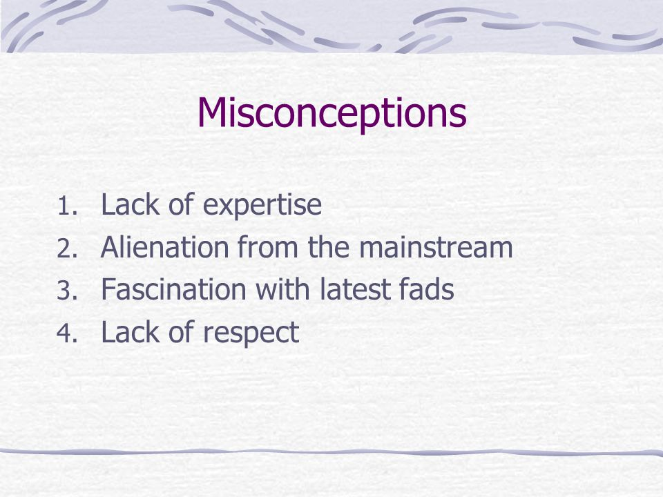 Misconceptions 1.Lack of expertise 2. Alienation from the mainstream 3.