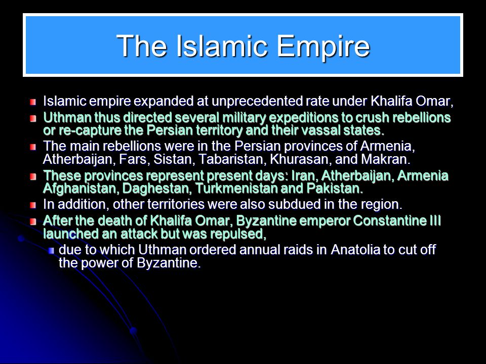 The Islamic Empire Islamic empire expanded at unprecedented rate under Khalifa Omar, Uthman thus directed several military expeditions to crush rebellions or re-capture the Persian territory and their vassal states.