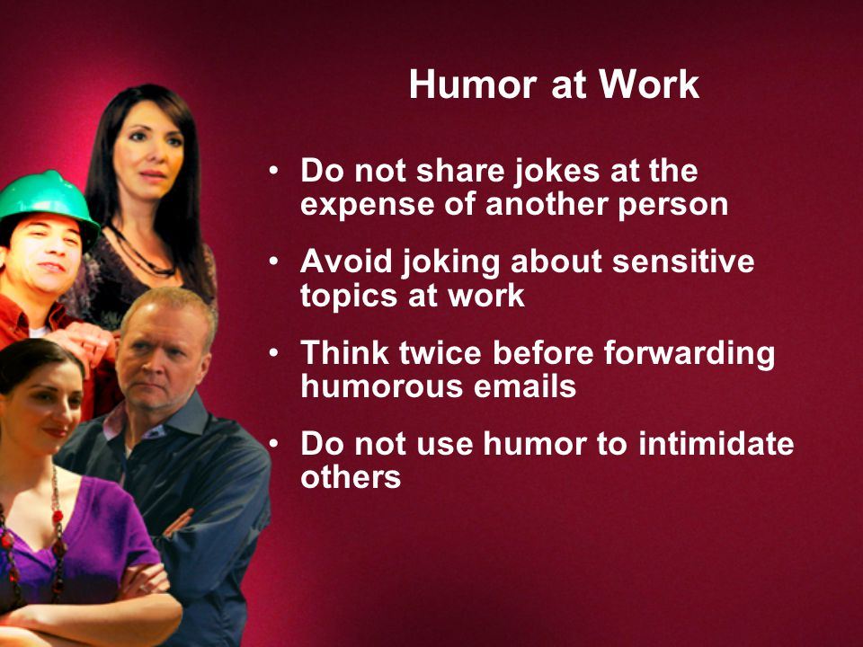 Humor at Work Do not share jokes at the expense of another person Avoid joking about sensitive topics at work Think twice before forwarding humorous emails Do not use humor to intimidate others