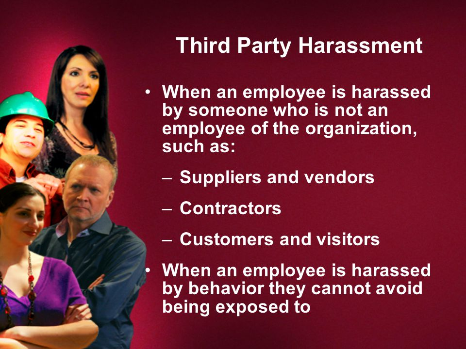 Third Party Harassment When an employee is harassed by someone who is not an employee of the organization, such as: –Suppliers and vendors –Contractors –Customers and visitors When an employee is harassed by behavior they cannot avoid being exposed to