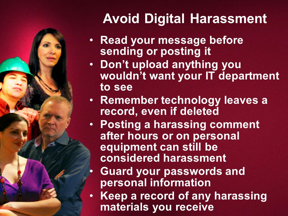 Avoid Digital Harassment Read your message before sending or posting it Don't upload anything you wouldn't want your IT department to see Remember technology leaves a record, even if deleted Posting a harassing comment after hours or on personal equipment can still be considered harassment Guard your passwords and personal information Keep a record of any harassing materials you receive