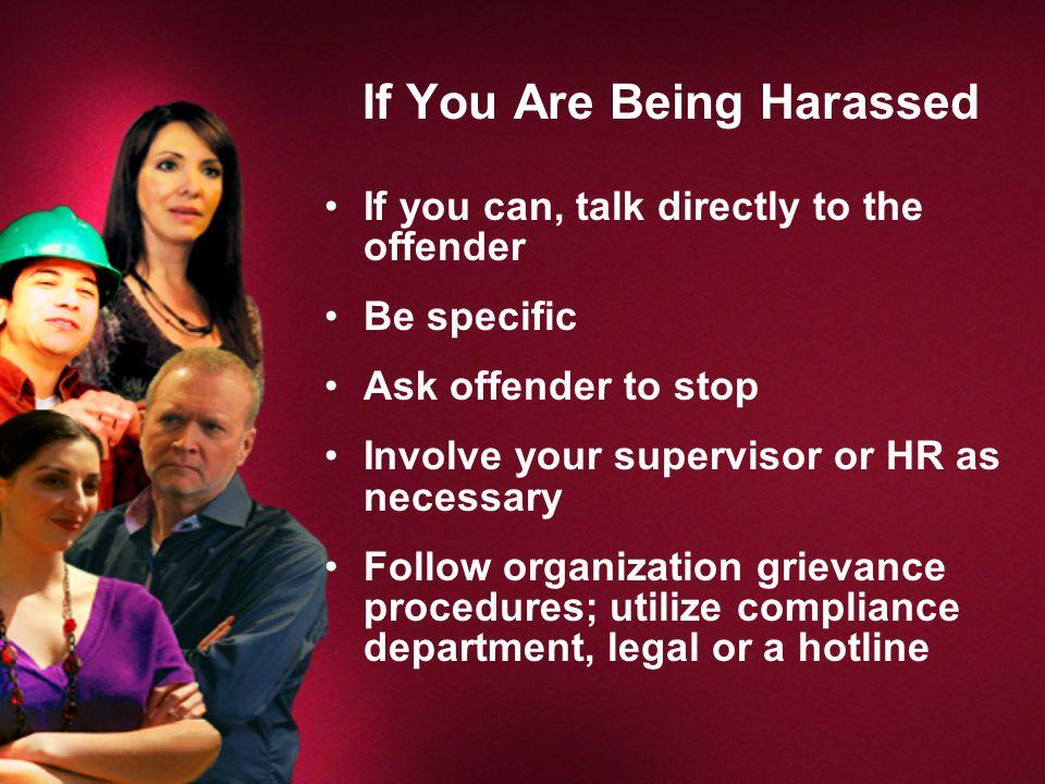 If You Are Being Harassed If you can, talk directly to the offender Be specific Ask offender to stop Involve your supervisor or HR as necessary Follow