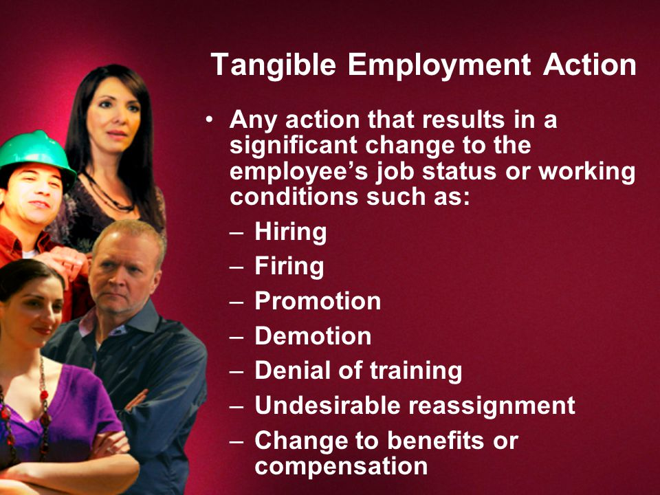 Tangible Employment Action Any action that results in a significant change to the employee's job status or working conditions such as: –Hiring –Firing