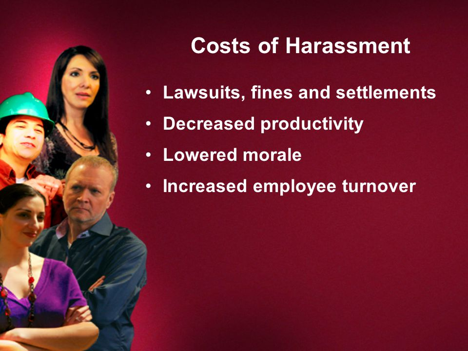 Costs of Harassment Lawsuits, fines and settlements Decreased productivity Lowered morale Increased employee turnover