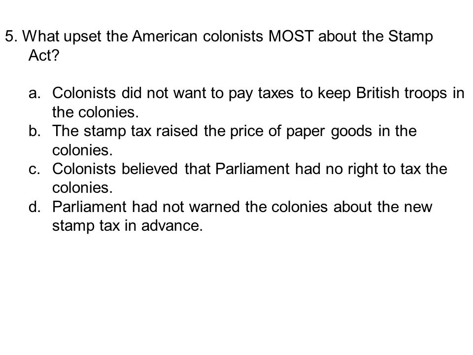 5. What upset the American colonists MOST about the Stamp Act? a.Colonists did not want to pay taxes to keep British troops in the colonies. b.The sta