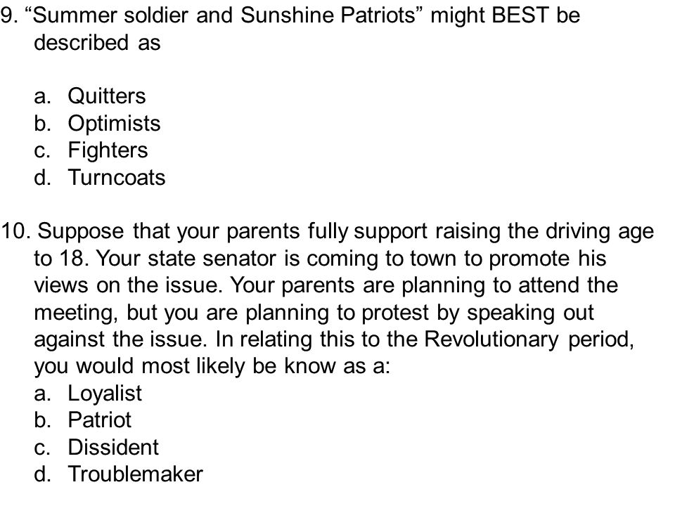 """9. """"Summer soldier and Sunshine Patriots"""" might BEST be described as a.Quitters b.Optimists c.Fighters d.Turncoats 10. Suppose that your parents fully"""