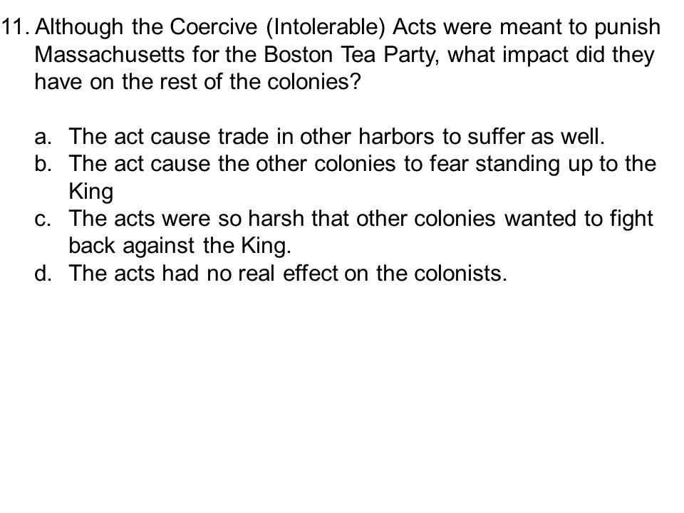 11. Although the Coercive (Intolerable) Acts were meant to punish Massachusetts for the Boston Tea Party, what impact did they have on the rest of the