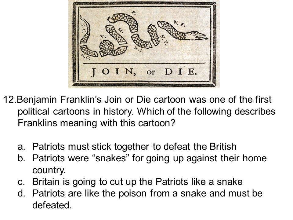 12.Benjamin Franklin's Join or Die cartoon was one of the first political cartoons in history. Which of the following describes Franklins meaning with