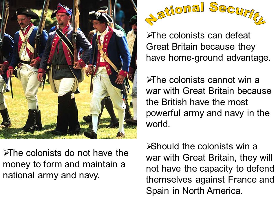  The colonists can defeat Great Britain because they have home-ground advantage.  The colonists cannot win a war with Great Britain because the Brit