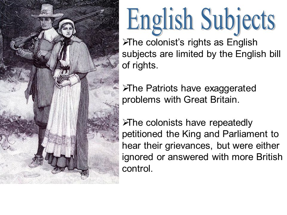  The colonist's rights as English subjects are limited by the English bill of rights.  The Patriots have exaggerated problems with Great Britain. 