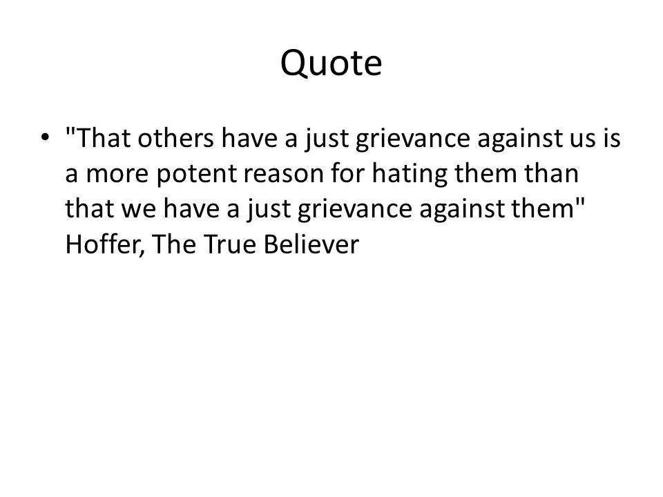 Quote That others have a just grievance against us is a more potent reason for hating them than that we have a just grievance against them Hoffer, The True Believer