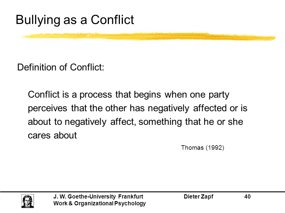 J. W. Goethe-University Frankfurt Dieter Zapf 40 Work & Organizational Psychology Bullying as a Conflict Definition of Conflict: Conflict is a process