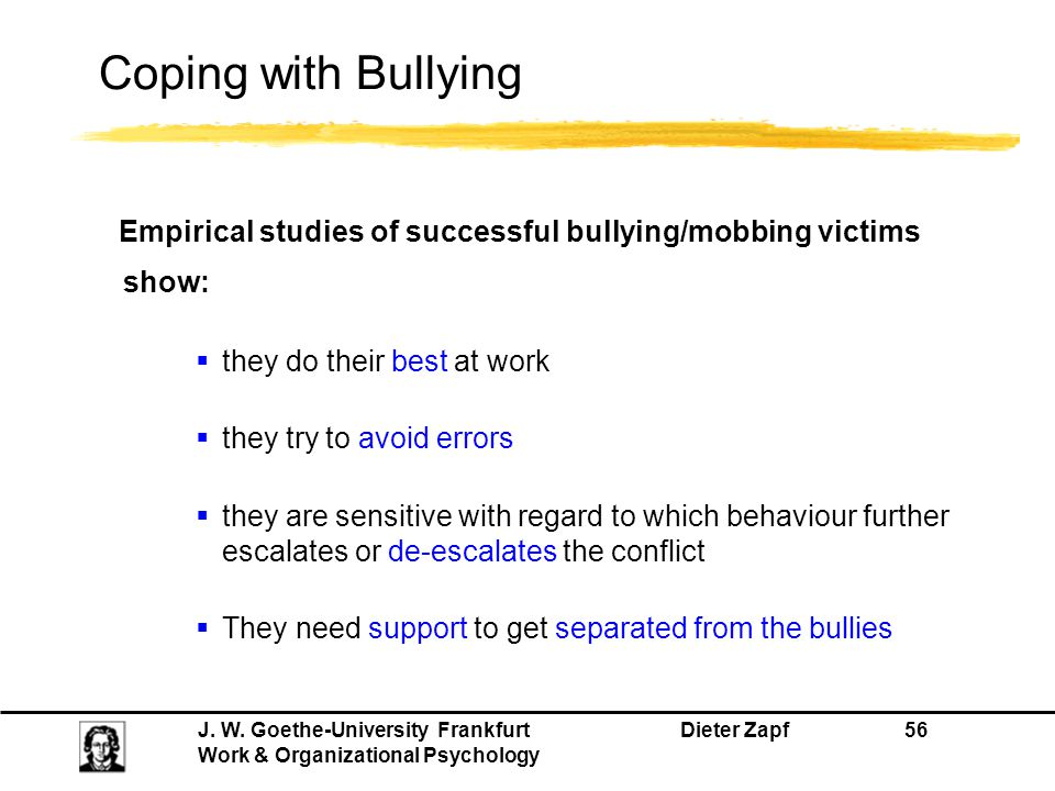 J. W. Goethe-University Frankfurt Dieter Zapf 56 Work & Organizational Psychology Coping with Bullying Empirical studies of successful bullying/mobbin
