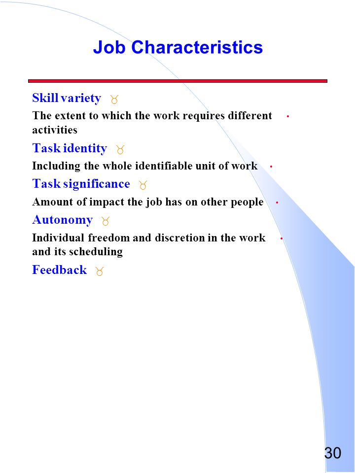 30 Job Characteristics _ Skill variety The extent to which the work requires different activities _ Task identity Including the whole identifiable uni