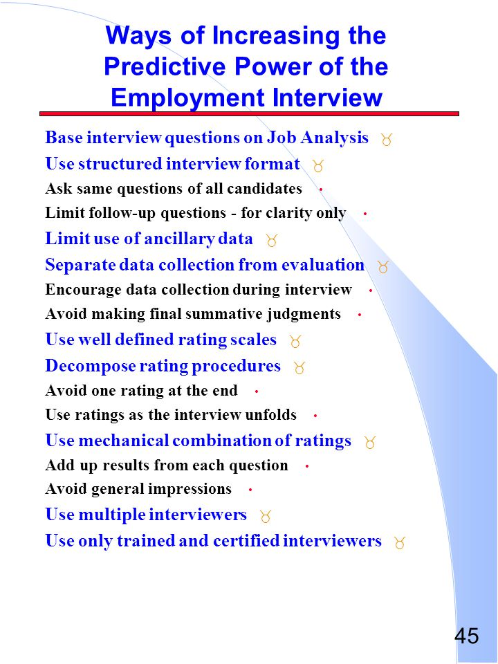 45 Ways of Increasing the Predictive Power of the Employment Interview _ Base interview questions on Job Analysis _ Use structured interview format As