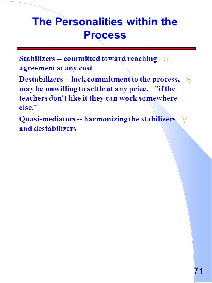 71 The Personalities within the Process _ Stabilizers -- committed toward reaching agreement at any cost _ Destabilizers -- lack commitment to the pro
