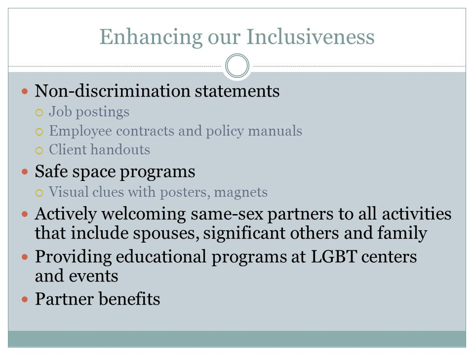 Enhancing our Inclusiveness Non-discrimination statements  Job postings  Employee contracts and policy manuals  Client handouts Safe space programs  Visual clues with posters, magnets Actively welcoming same-sex partners to all activities that include spouses, significant others and family Providing educational programs at LGBT centers and events Partner benefits